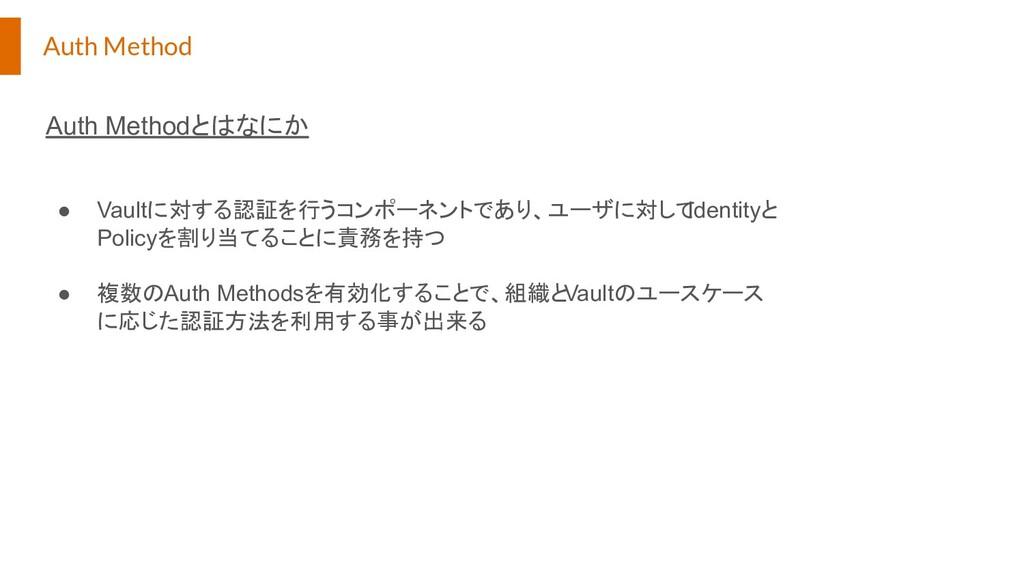 Auth Method Auth Methodとはなにか ● Vaultに対する認証を行うコン...