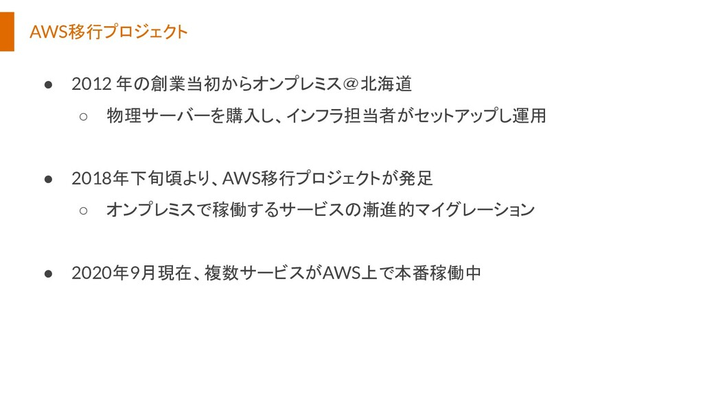 AWS移行プロジェクト ● 2012 年の創業当初からオンプレミス@北海道 ○ 物理サーバーを...