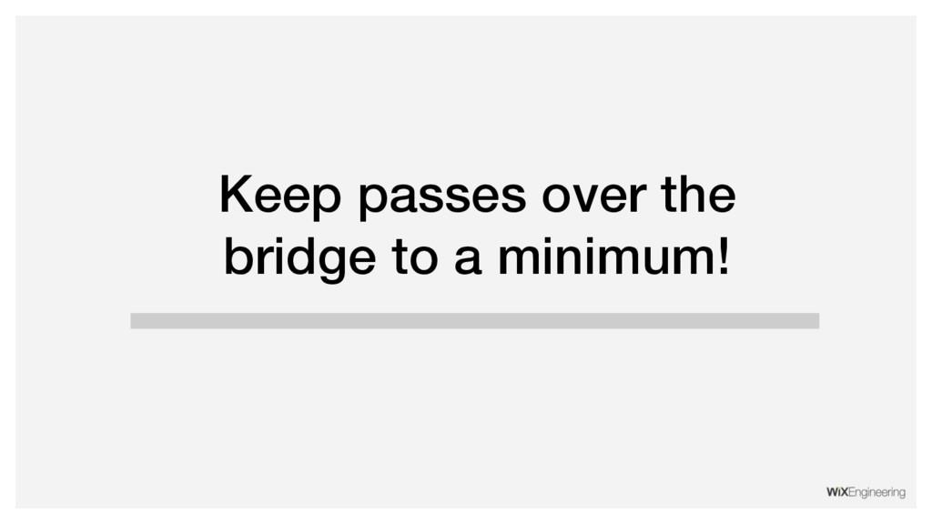 Keep passes over the bridge to a minimum!