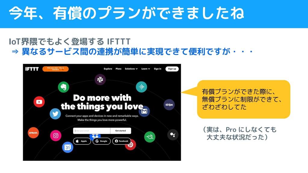 今年、有償のプランができましたね IoT界隈でもよく登場する IFTTT ⇒ 異なるサービス間...