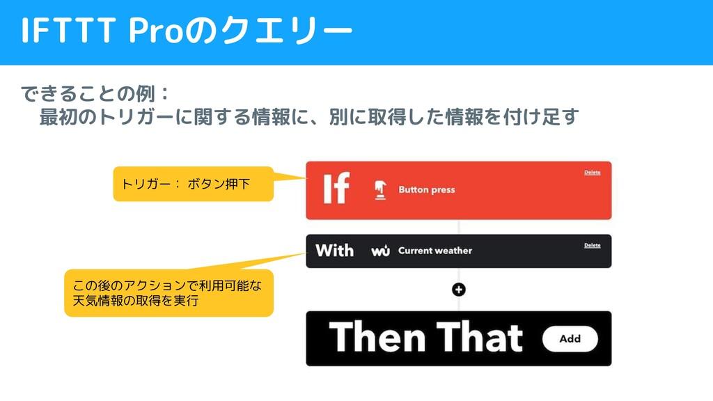 IFTTT Proのクエリー できることの例:  最初のトリガーに関する情報に、別に取得した情...