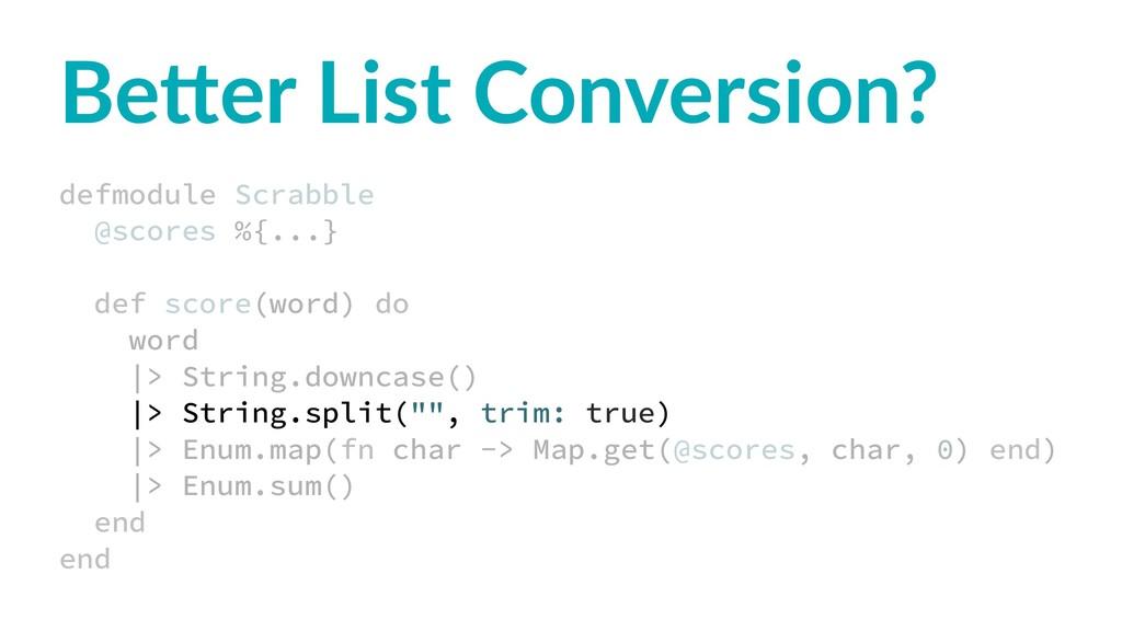 Be#er List Conversion? defmodule Scrabble @scor...