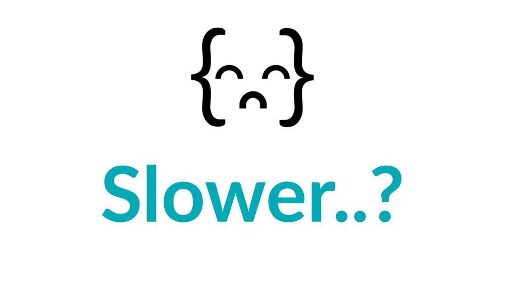 Slower..?