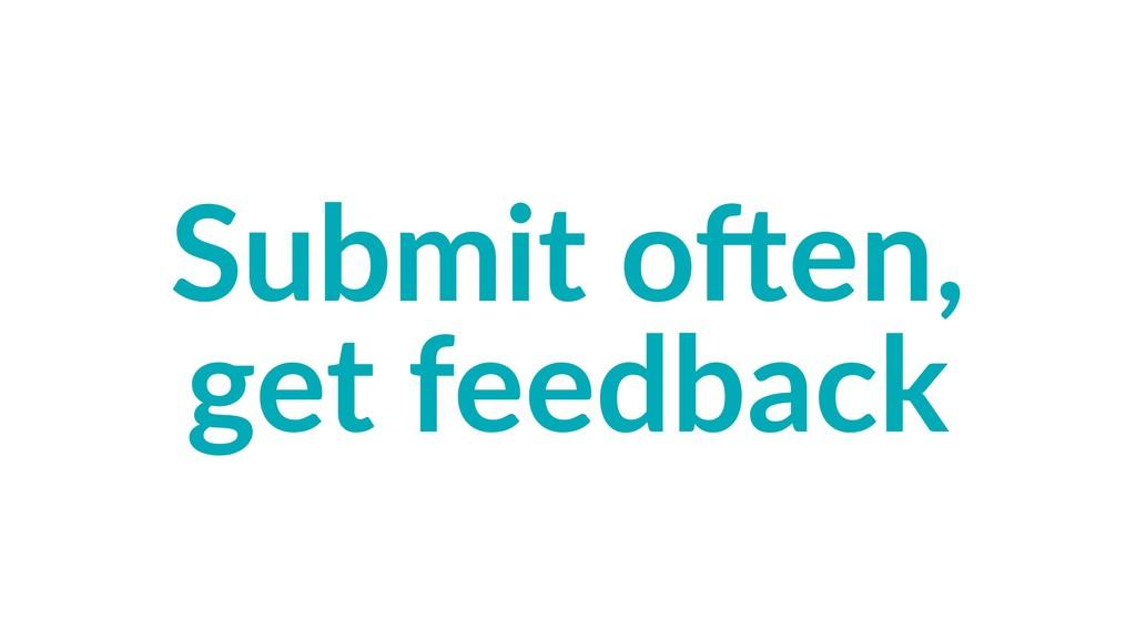 Submit o)en, get feedback