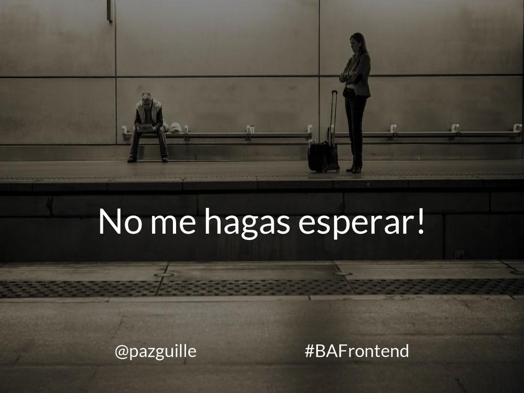No me hagas esperar! @pazguille #BAFrontend
