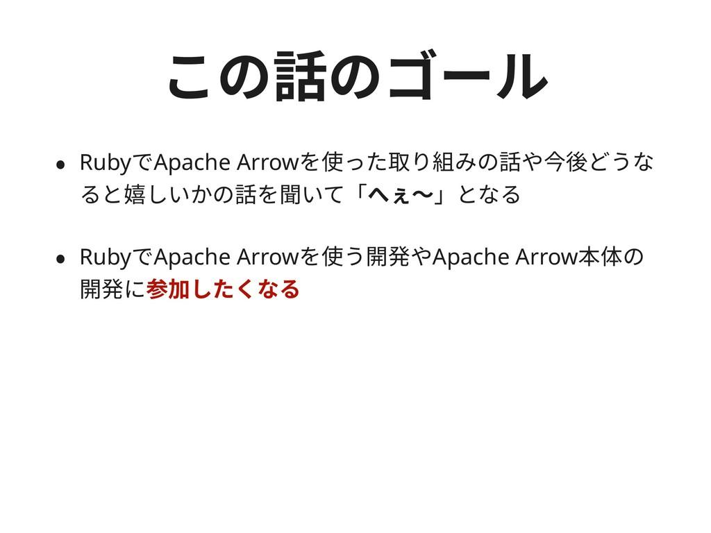 この話のゴール • RubyでApache Arrowを使った取り組みの話や今後どうな ると嬉...