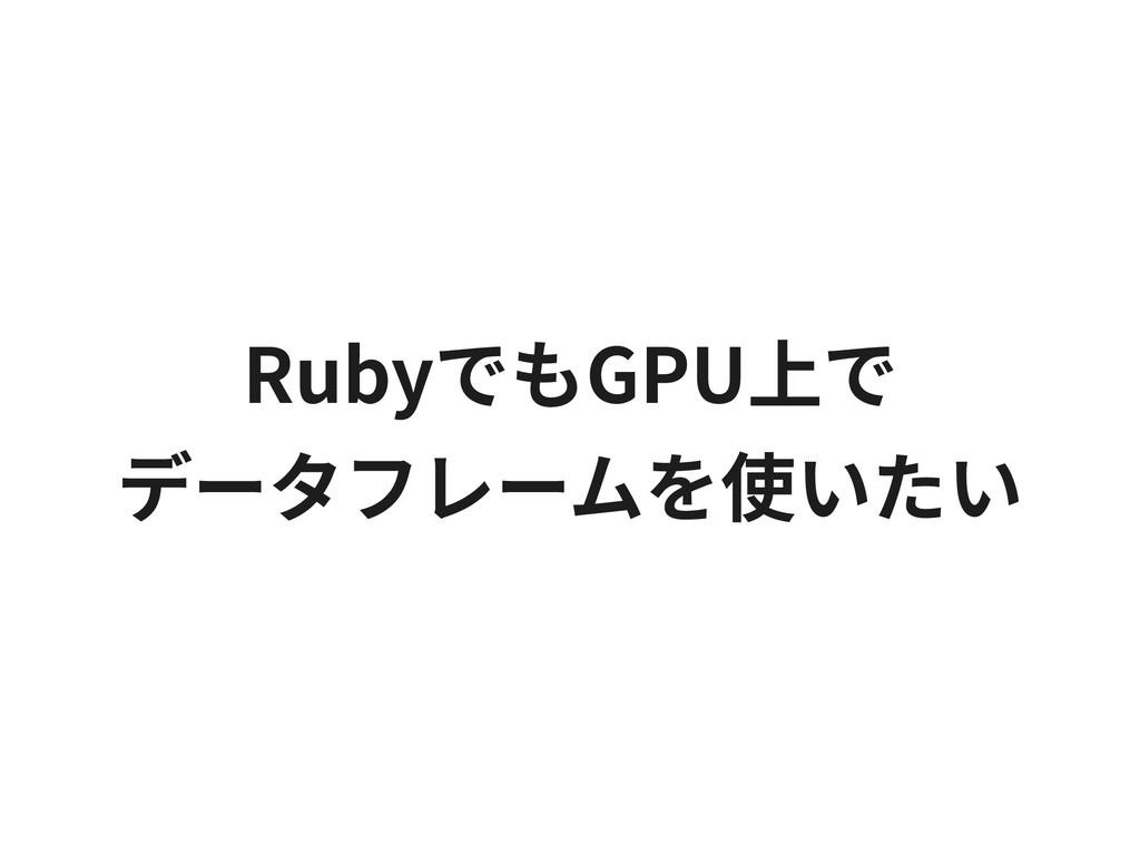 RubyでもGPU上で データフレームを使いたい