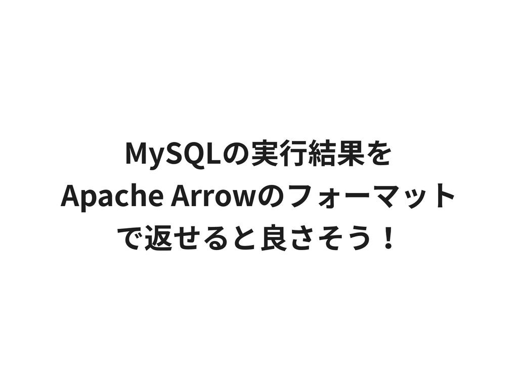 MySQLの実⾏結果を Apache Arrowのフォーマット で返せると良さそう!