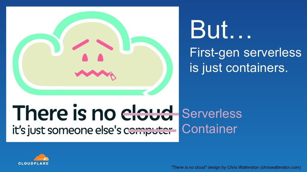 But… First-gen serverless is just containers. S...