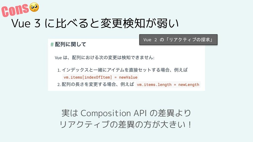 Cons Vue 3 に比べると変更検知が弱い 実は Composition API の差異よ...