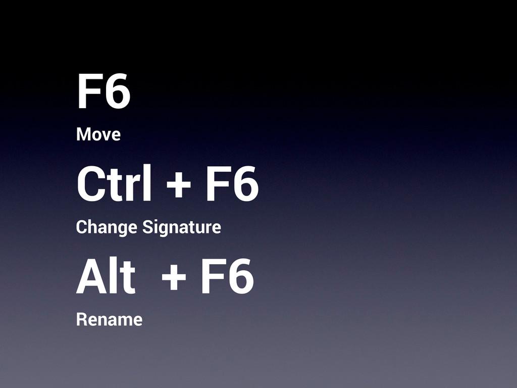 F6 Move Ctrl + F6 Change Signature Alt + F6 Ren...