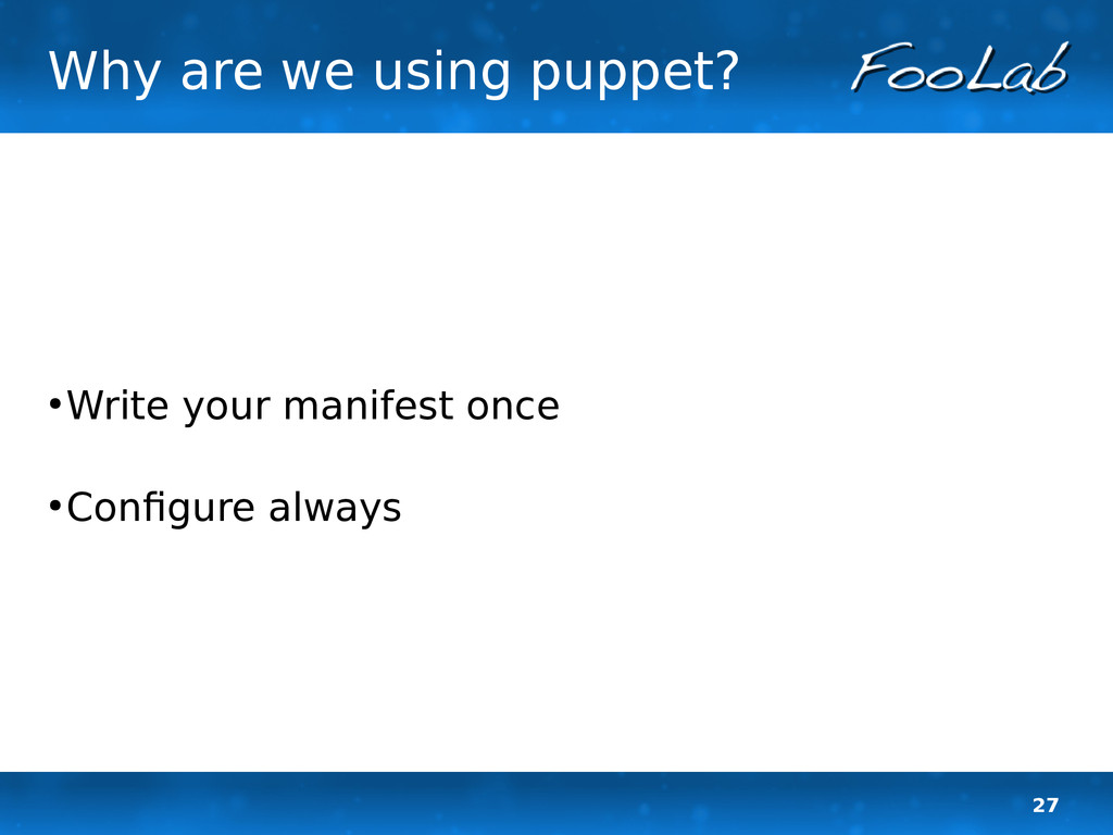 27 Why are we using puppet? ● Write your manife...