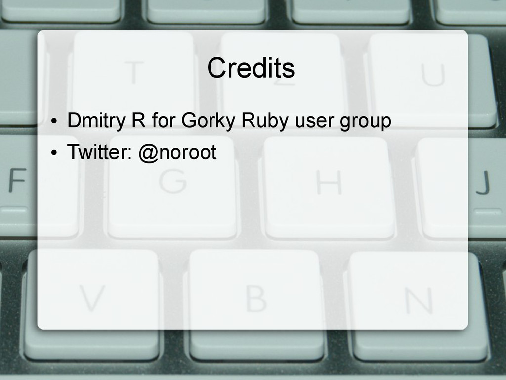 Credits ● Dmitry R for Gorky Ruby user group ● ...