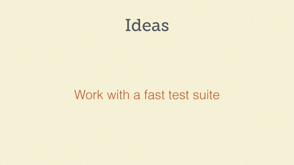 Ideas Work with a fast test suite