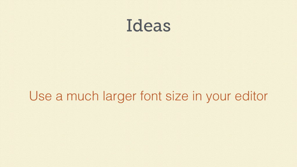 Ideas Use a much larger font size in your editor