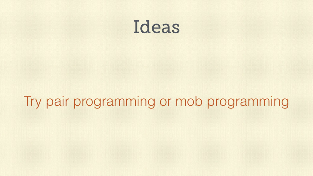 Ideas Try pair programming or mob programming