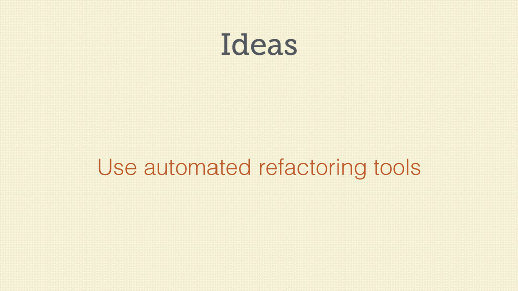 Ideas Use automated refactoring tools