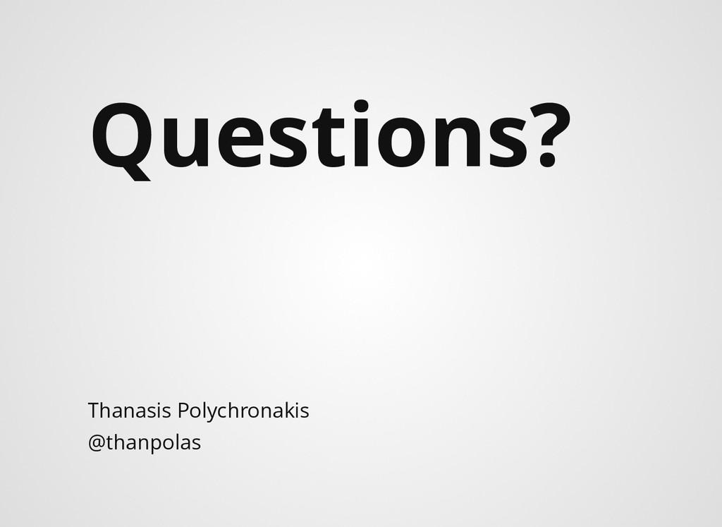 Questions? Thanasis Polychronakis @thanpolas