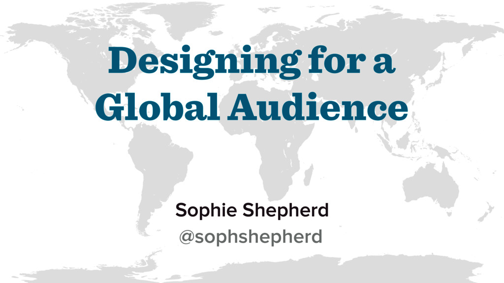 Designing for a Global Audience Sophie Shepherd...