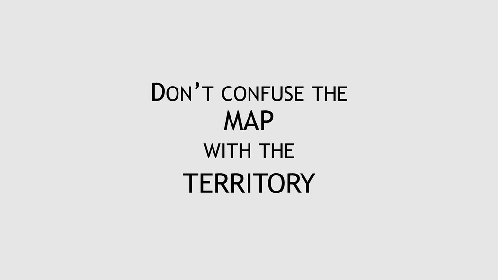 DON'T CONFUSE THE MAP WITH THE TERRITORY