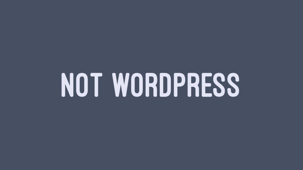 NOT WORDPRESS