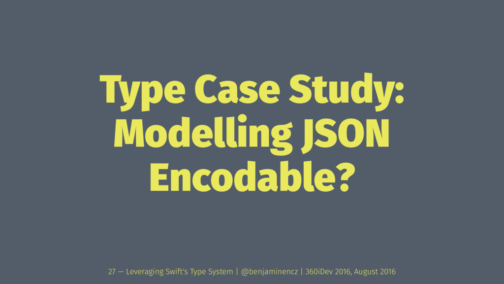 Type Case Study: Modelling JSON Encodable? 27 —...