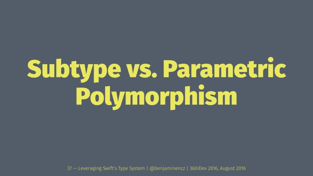 Subtype vs. Parametric Polymorphism 37 — Levera...