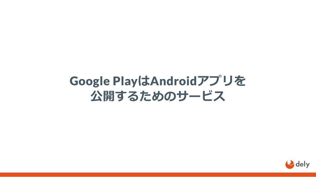 Google PlayはAndroidアプリを 公開するためのサービス