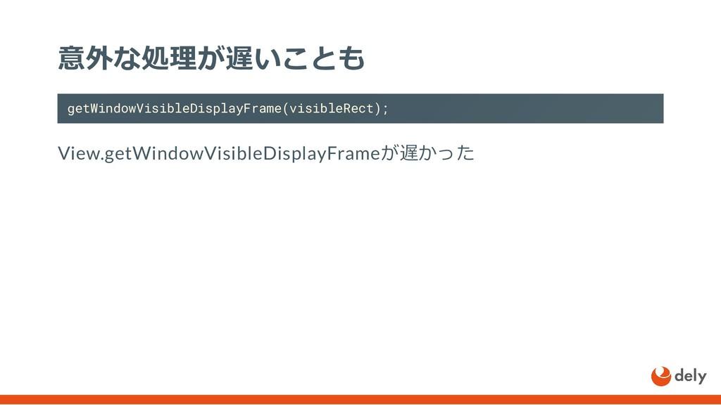 意外な処理が遅いことも getWindowVisibleDisplayFrame(visibl...
