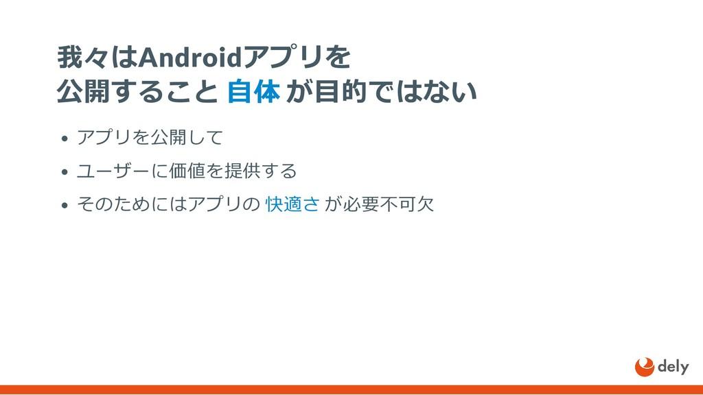我々はAndroidアプリを 公開すること ⾃体 が⽬的ではない アプリを公開して ユーザーに...
