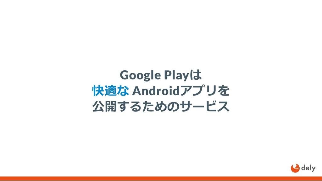 Google Playは 快適な Androidアプリを 公開するためのサービス