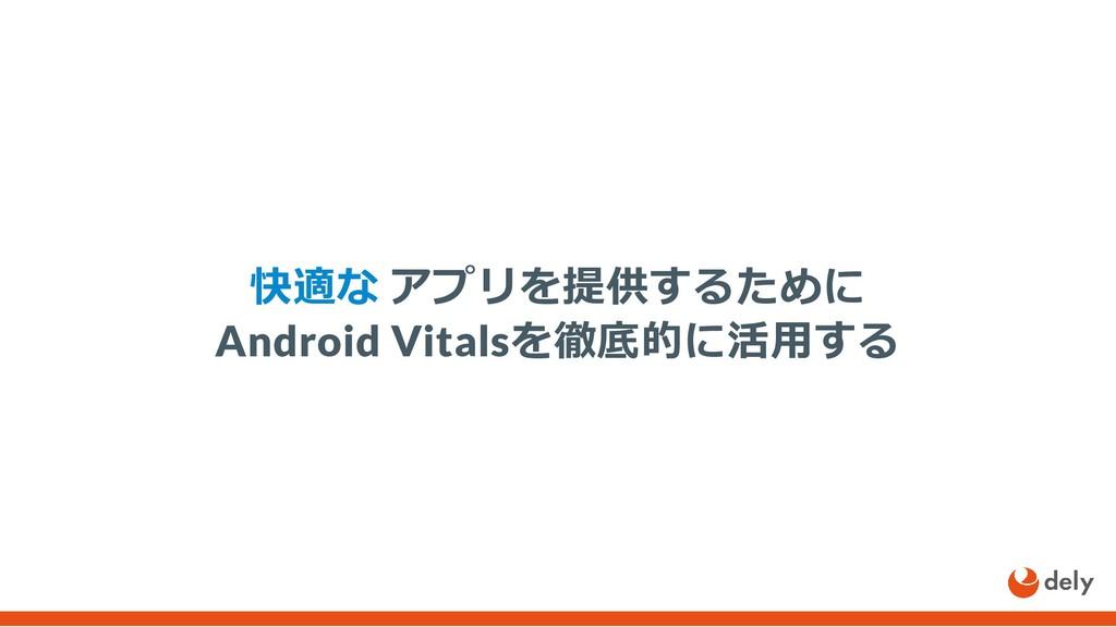 快適な アプリを提供するために Android Vitalsを徹底的に活⽤する