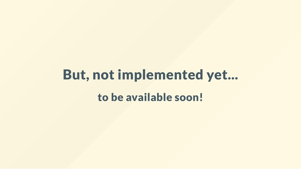 But, not implemented yet... to be available soo...
