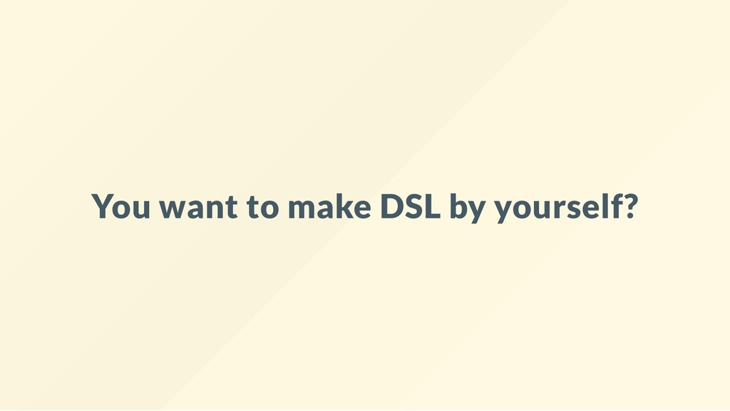 You want to make DSL by yourself?