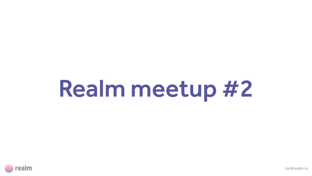 Realm meetup #2 kk@realm.io