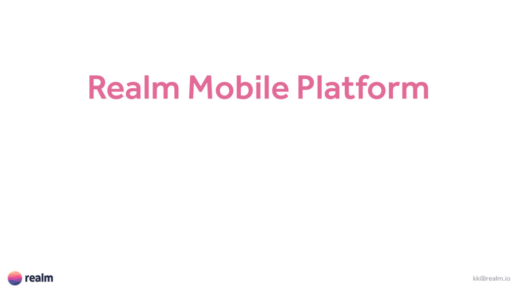 kk@realm.io Realm Mobile Platform