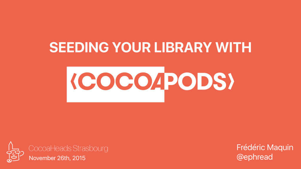 SEEDING YOUR LIBRARY WITH CocoaHeads Strasbourg...