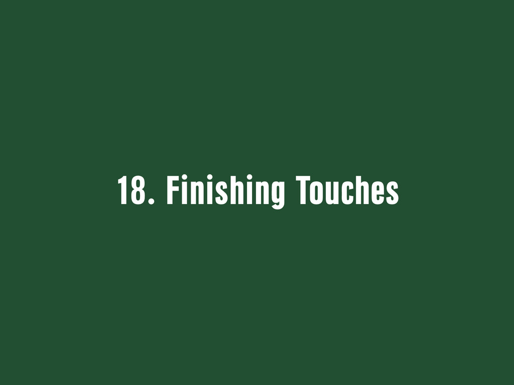 18. Finishing Touches
