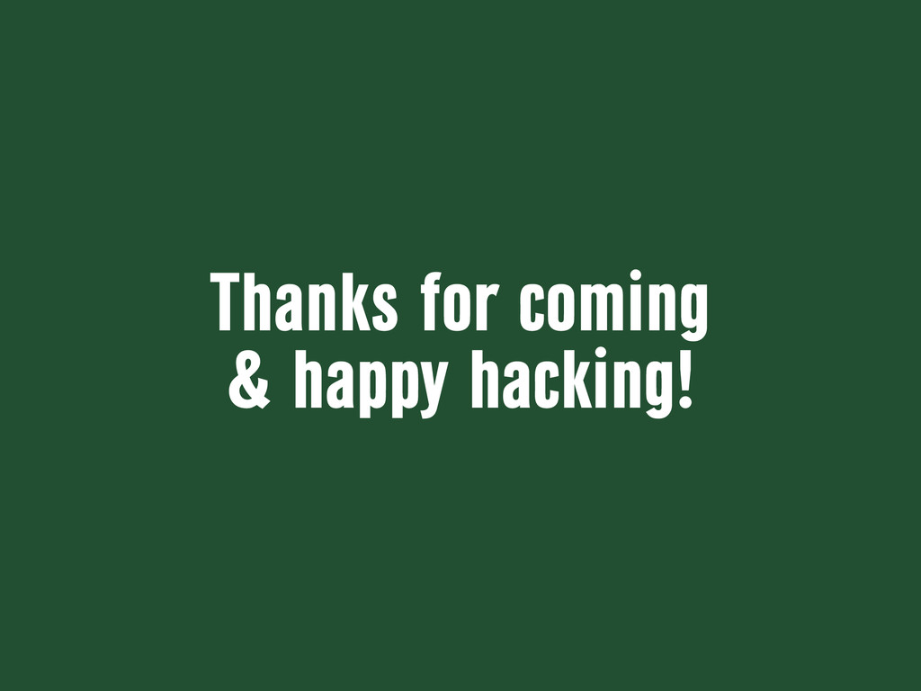 Thanks for coming & happy hacking!