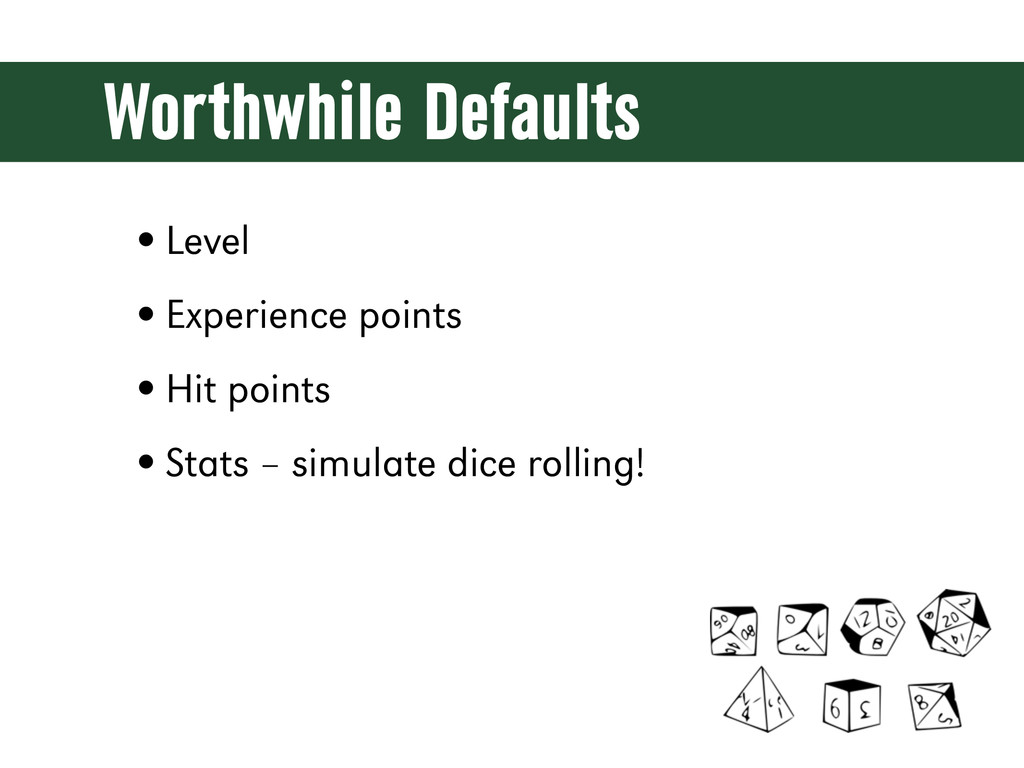 Worthwhile Defaults •Level •Experience points •...