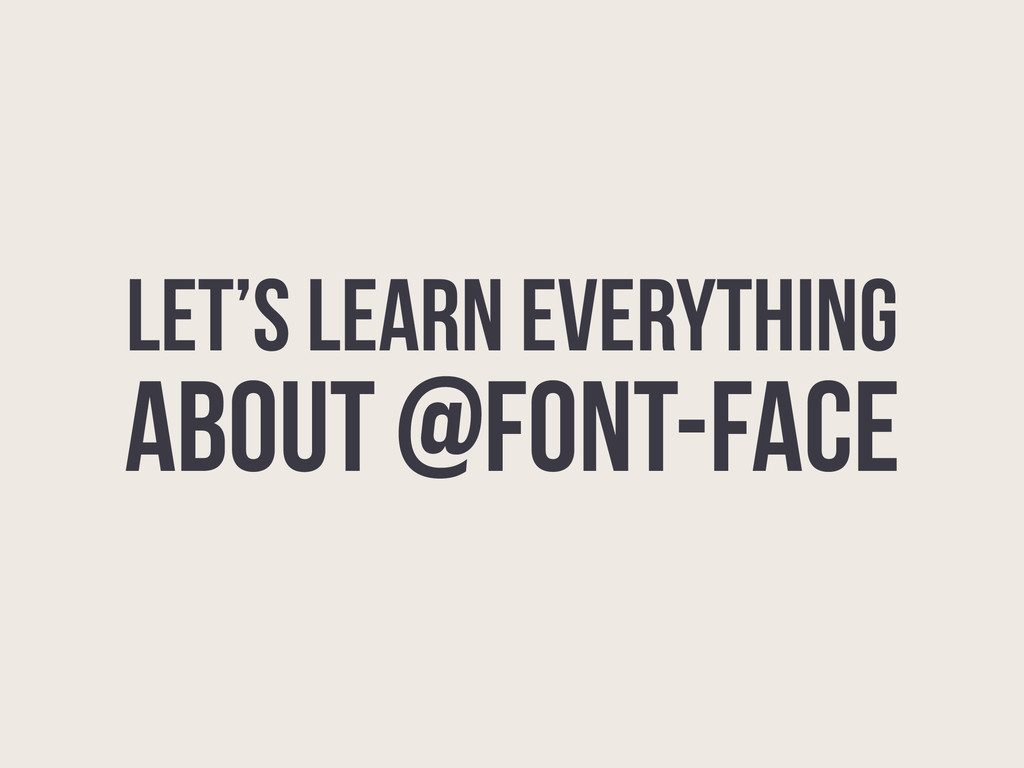 LET'S LEARN EVERYTHING ABOUT @FONT-FACE