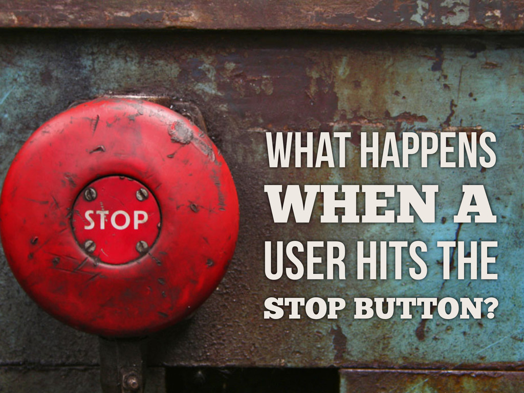 WHAT HAPPENS WHEN A USER HITS THE STOP BUTTON?