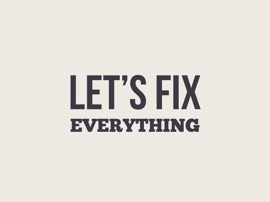 LET'S FIX EVERYTHING