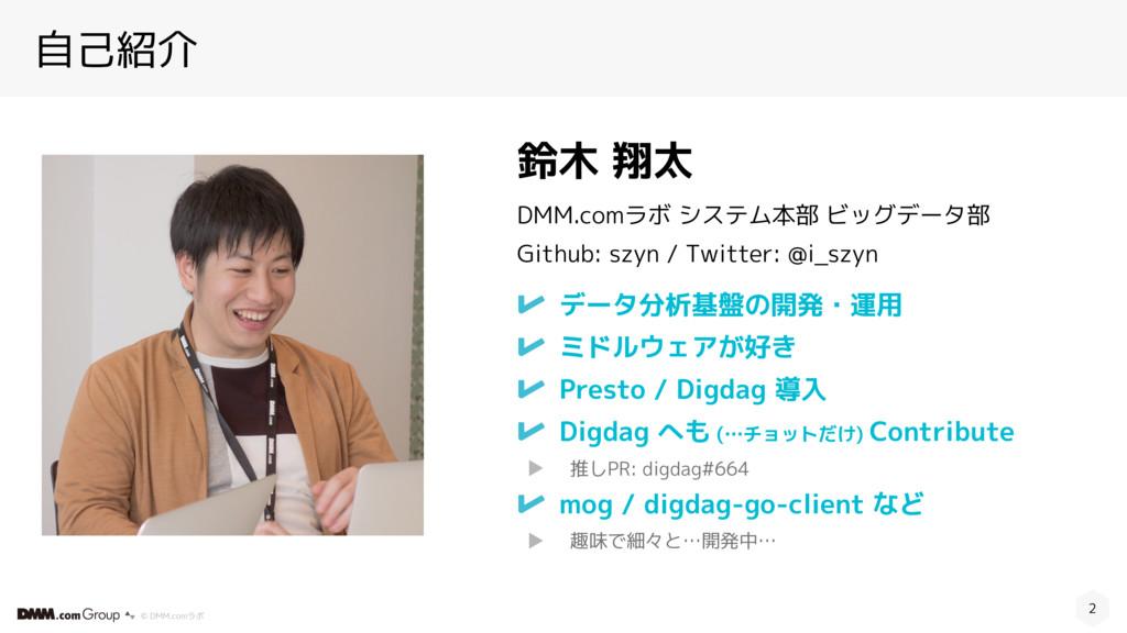 © DMM.comラボ 自己紹介 データ分析基盤の開発・運用 ミドルウェアが好き Presto...