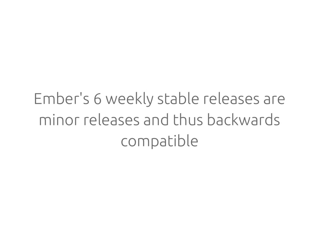 Ember's 6 weekly stable releases are minor rele...