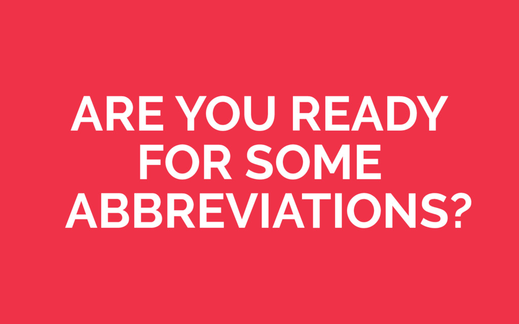 ARE YOU READY FOR SOME ABBREVIATIONS?