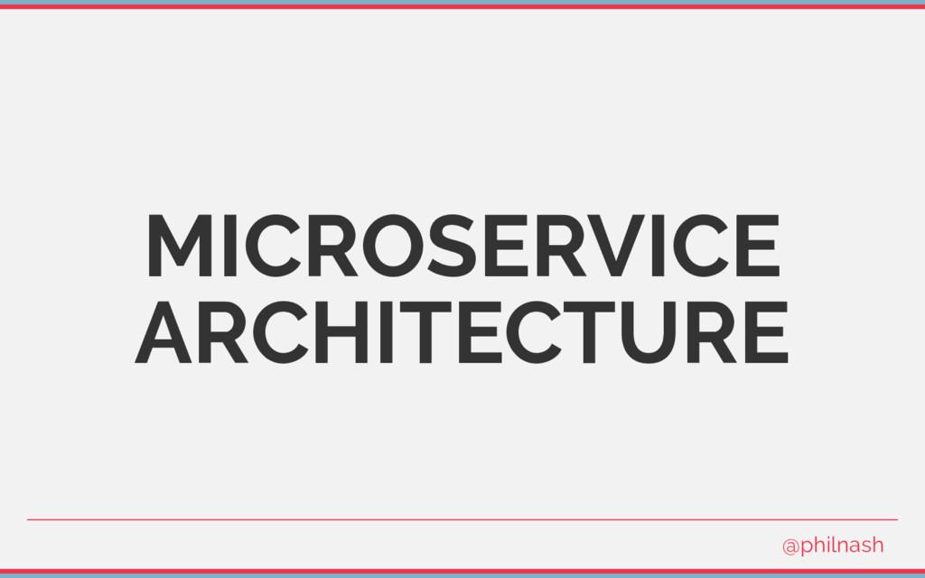 MICROSERVICE ARCHITECTURE @philnash
