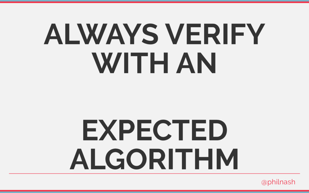 ALWAYS VERIFY WITH AN EXPECTED ALGORITHM @philn...