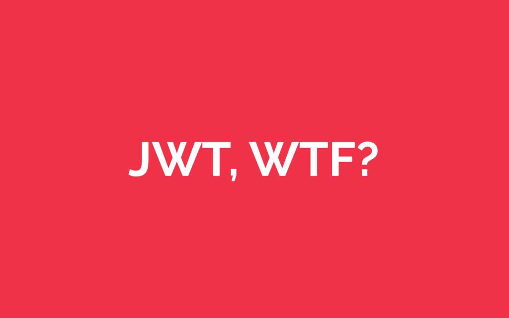 JWT, WTF?