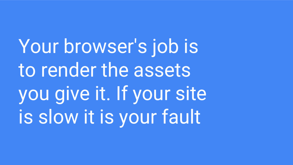 Your browser's job is to render the assets you ...
